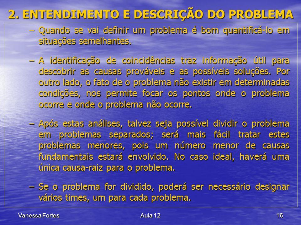 Vanessa FortesAula 1216 2. ENTENDIMENTO E DESCRIÇÃO DO PROBLEMA –Quando se vai definir um problema é bom quantificá-lo em situações semelhantes. –A id