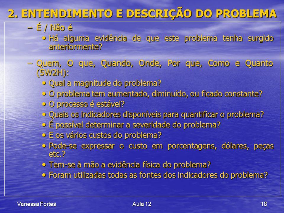 Vanessa FortesAula 1218 2. ENTENDIMENTO E DESCRIÇÃO DO PROBLEMA –É / Não é Há alguma evidência de que este problema tenha surgido anteriormente? Há al
