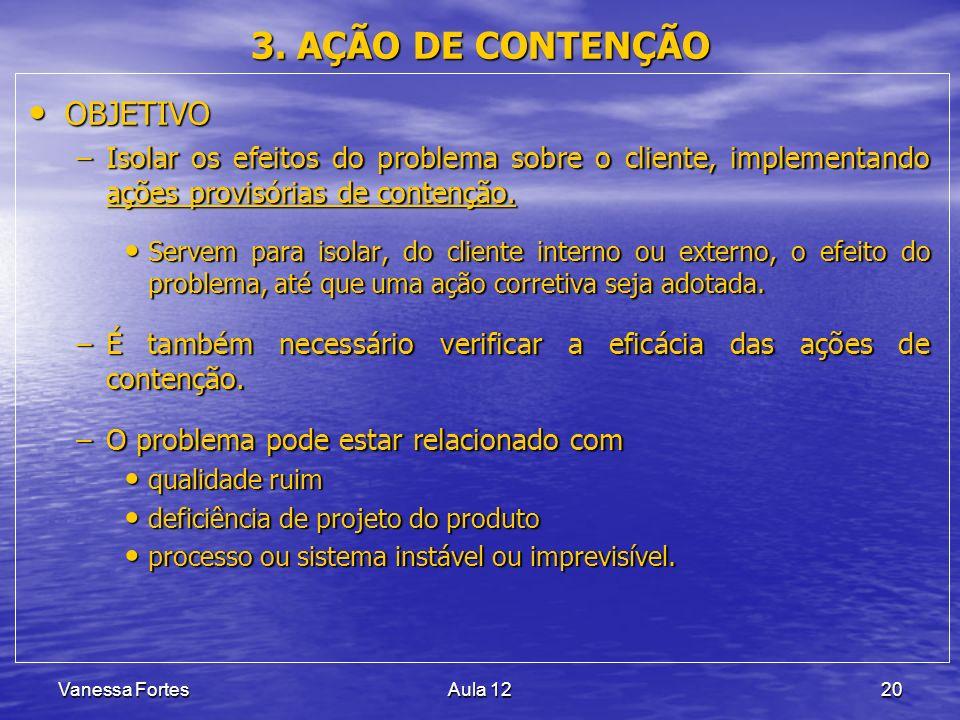 Vanessa FortesAula 1220 3. AÇÃO DE CONTENÇÃO OBJETIVO OBJETIVO –Isolar os efeitos do problema sobre o cliente, implementando ações provisórias de cont