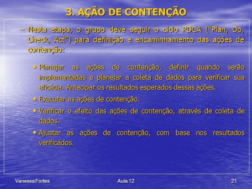 Vanessa FortesAula 1221 3. AÇÃO DE CONTENÇÃO –Nesta etapa, o grupo deve seguir o ciclo PDCA (Plan, Do, Check, Act) para definição e encaminhamento das