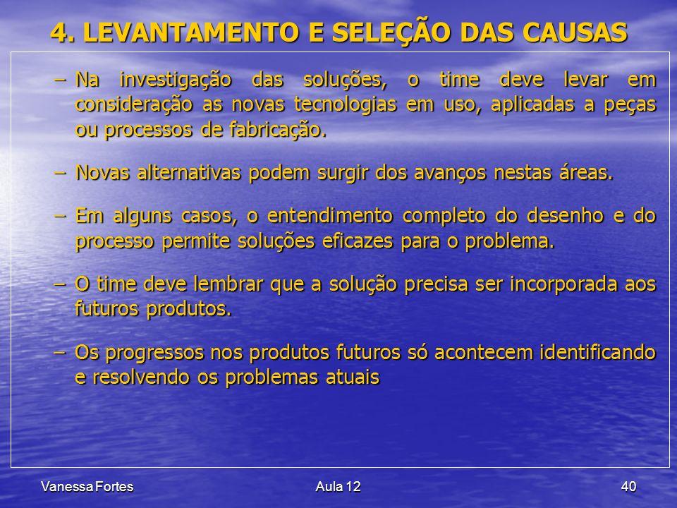 Vanessa FortesAula 1240 4. LEVANTAMENTO E SELEÇÃO DAS CAUSAS –Na investigação das soluções, o time deve levar em consideração as novas tecnologias em
