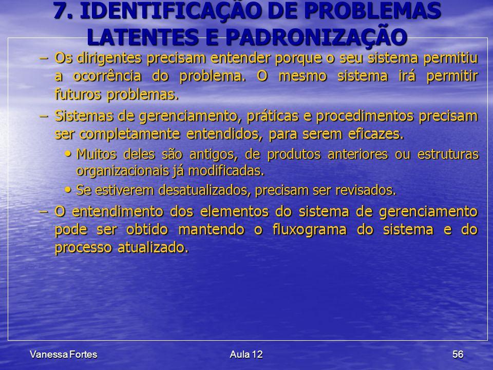 Vanessa FortesAula 1256 7. IDENTIFICAÇÃO DE PROBLEMAS LATENTES E PADRONIZAÇÃO –Os dirigentes precisam entender porque o seu sistema permitiu a ocorrên