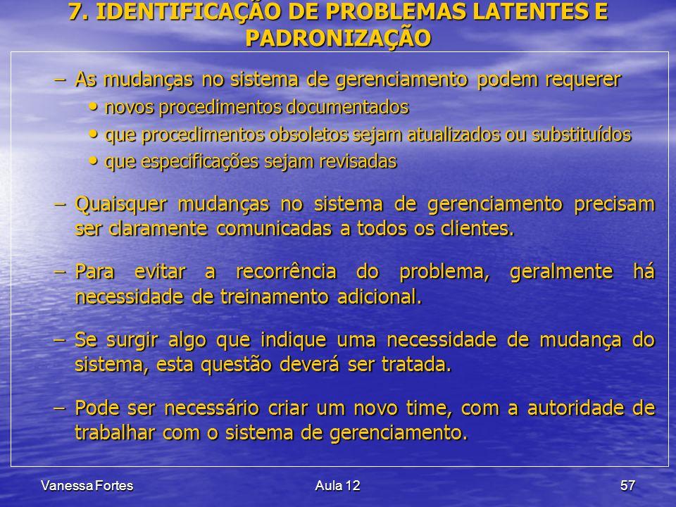 Vanessa FortesAula 1257 7. IDENTIFICAÇÃO DE PROBLEMAS LATENTES E PADRONIZAÇÃO –As mudanças no sistema de gerenciamento podem requerer novos procedimen