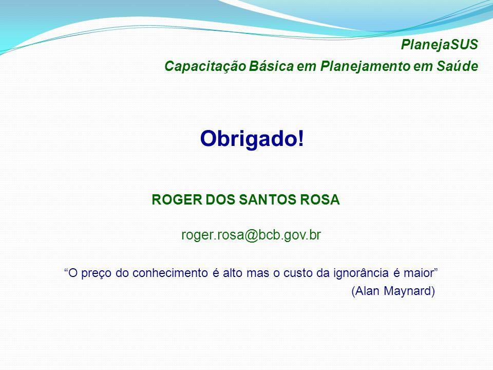 Obrigado! ROGER DOS SANTOS ROSA PlanejaSUS Capacitação Básica em Planejamento em Saúde roger.rosa@bcb.gov.br O preço do conhecimento é alto mas o cust