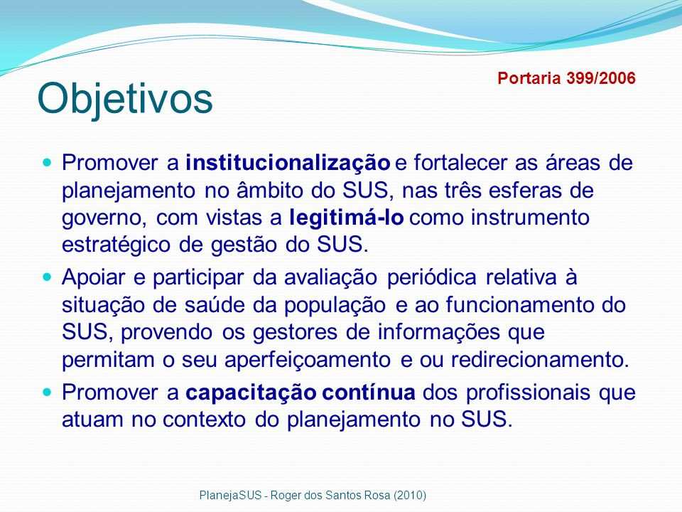 Objetivos Promover a institucionalização e fortalecer as áreas de planejamento no âmbito do SUS, nas três esferas de governo, com vistas a legitimá-lo