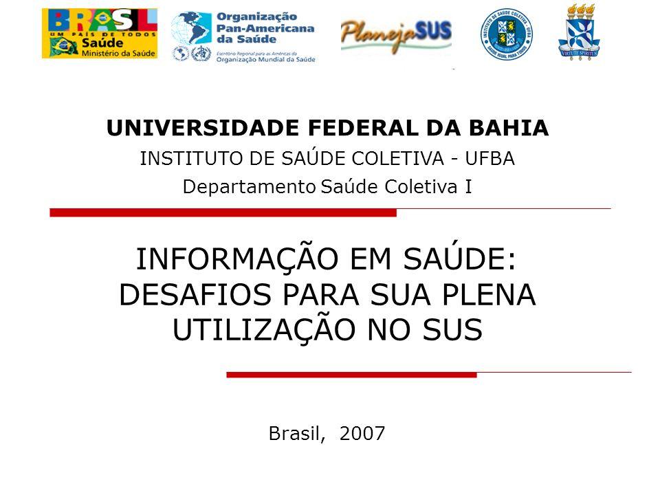 INFORMAÇÃO EM SAÚDE: DESAFIOS PARA SUA PLENA UTILIZAÇÃO NO SUS Brasil, 2007 UNIVERSIDADE FEDERAL DA BAHIA INSTITUTO DE SAÚDE COLETIVA - UFBA Departame