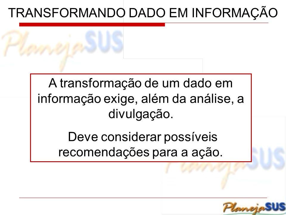 TRANSFORMANDO DADO EM INFORMAÇÃO A transformação de um dado em informação exige, além da análise, a divulgação. Deve considerar possíveis recomendaçõe