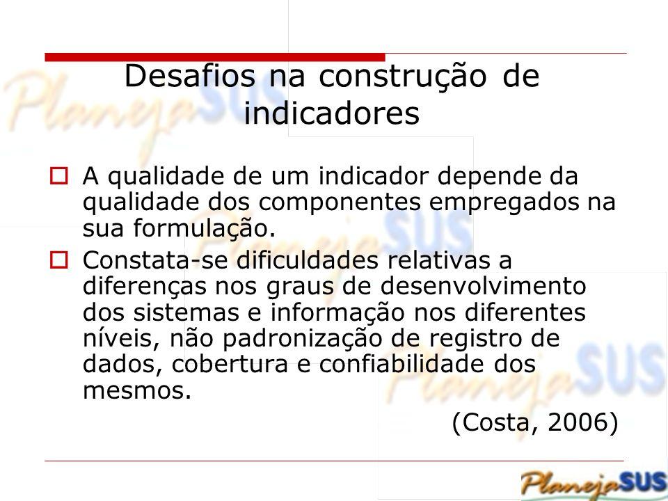 Desafios na construção de indicadores A qualidade de um indicador depende da qualidade dos componentes empregados na sua formulação. Constata-se dific
