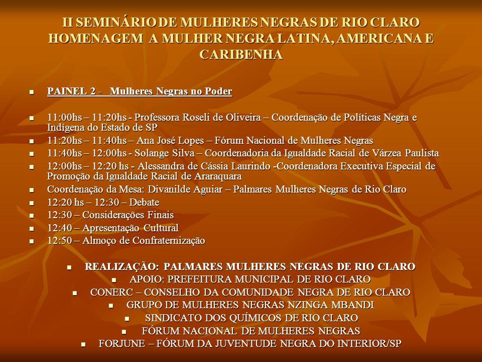 II SEMINÁRIO DE MULHERES NEGRAS DE RIO CLARO HOMENAGEM A MULHER NEGRA LATINA, AMERICANA E CARIBENHA PAINEL 2 - Mulheres Negras no Poder PAINEL 2 - Mul