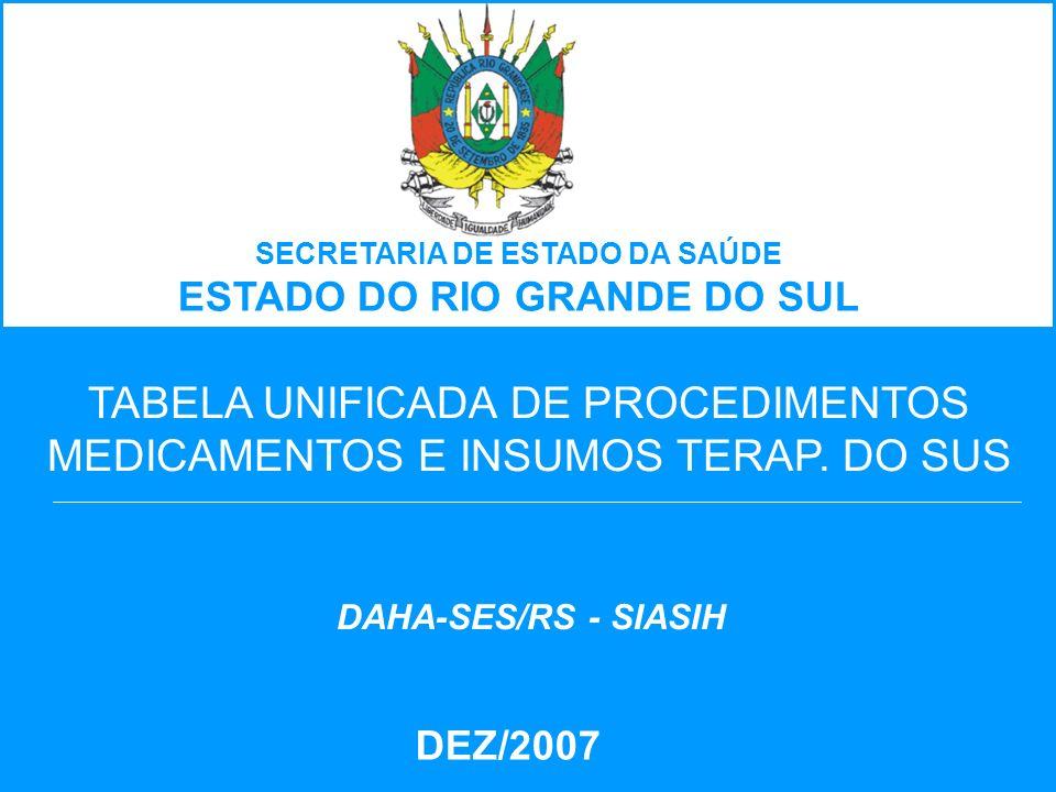 TABELA UNIFICADA DE PROCEDIMENTOS MEDICAMENTOS E INSUMOS TERAP. DO SUS DEZ/2007 DAHA-SES/RS - SIASIH SECRETARIA DE ESTADO DA SAÚDE ESTADO DO RIO GRAND