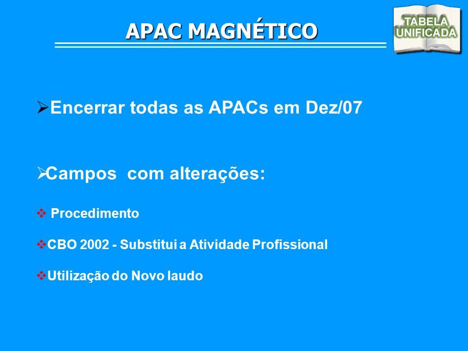 APAC MAGNÉTICO Encerrar todas as APACs em Dez/07 Campos com alterações: Procedimento CBO 2002 - Substitui a Atividade Profissional Utilização do Novo
