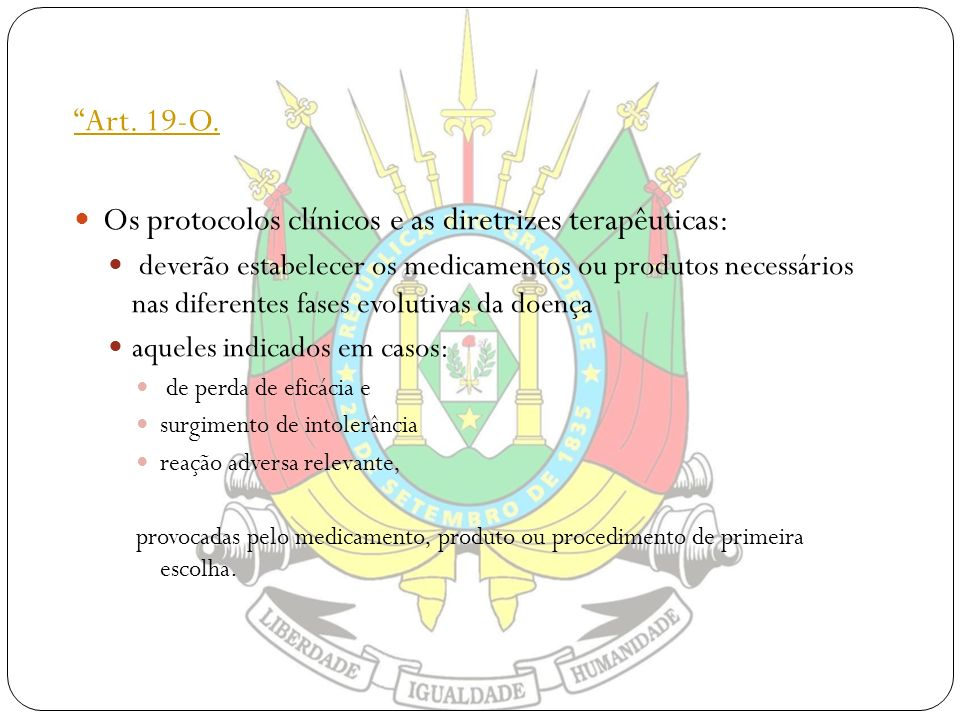 Art. 19-O. Os protocolos clínicos e as diretrizes terapêuticas: deverão estabelecer os medicamentos ou produtos necessários nas diferentes fases evolu