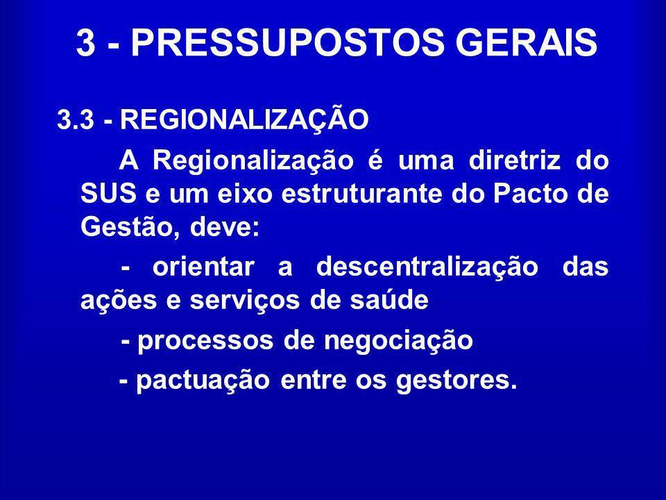 3 - PRESSUPOSTOS GERAIS 3.3 - REGIONALIZAÇÃO A Regionalização é uma diretriz do SUS e um eixo estruturante do Pacto de Gestão, deve: - orientar a desc