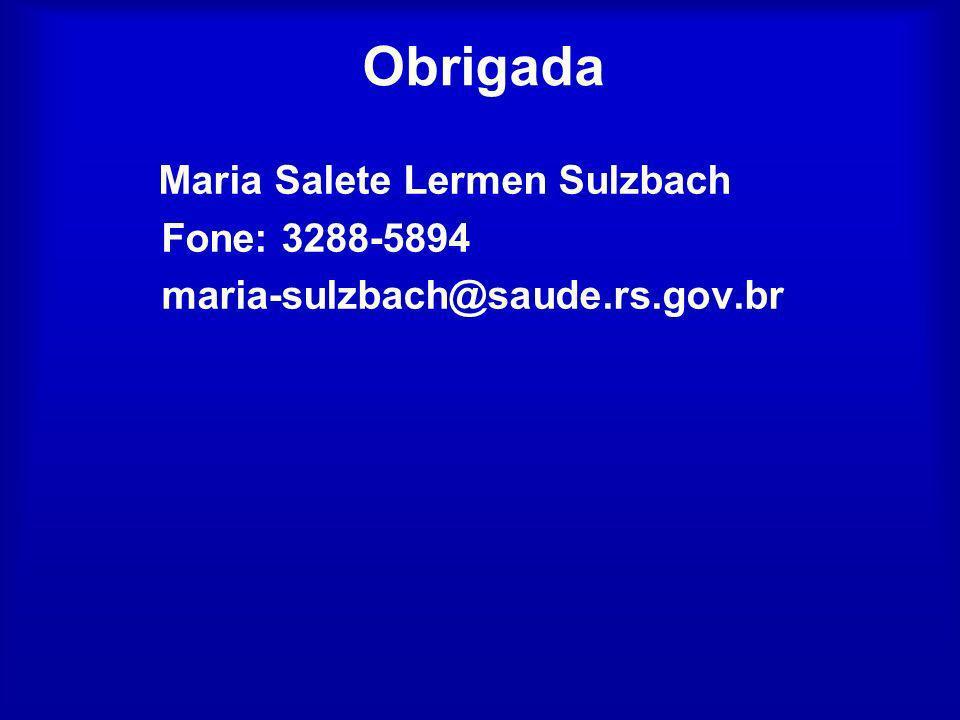 Obrigada Maria Salete Lermen Sulzbach Fone: 3288-5894 maria-sulzbach@saude.rs.gov.br
