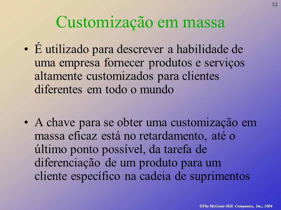 32 © The McGraw-Hill Companies, Inc., 2004 Customização em massa É utilizado para descrever a habilidade de uma empresa fornecer produtos e serviços a