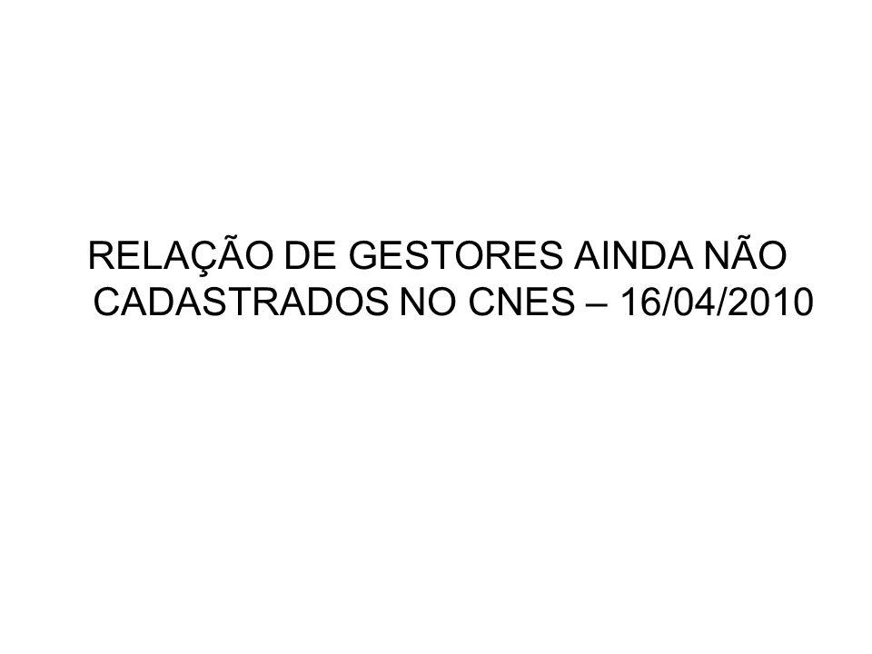 RELAÇÃO DE GESTORES AINDA NÃO CADASTRADOS NO CNES – 16/04/2010