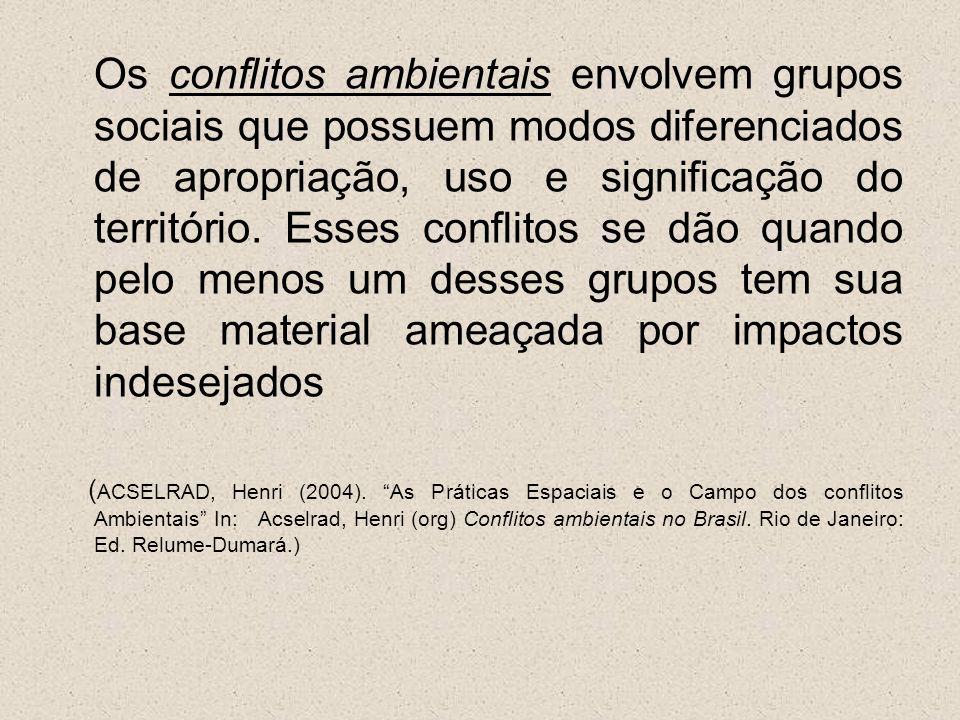 Os conflitos ambientais envolvem grupos sociais que possuem modos diferenciados de apropriação, uso e significação do território. Esses conflitos se d