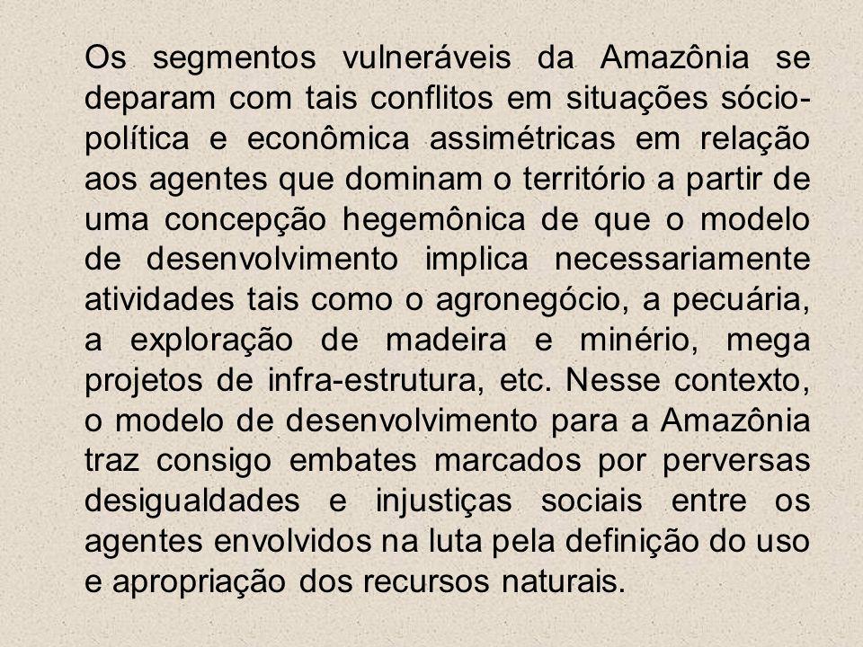 Os segmentos vulneráveis da Amazônia se deparam com tais conflitos em situações sócio- política e econômica assimétricas em relação aos agentes que do