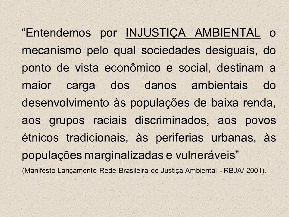 Entendemos por INJUSTIÇA AMBIENTAL o mecanismo pelo qual sociedades desiguais, do ponto de vista econômico e social, destinam a maior carga dos danos