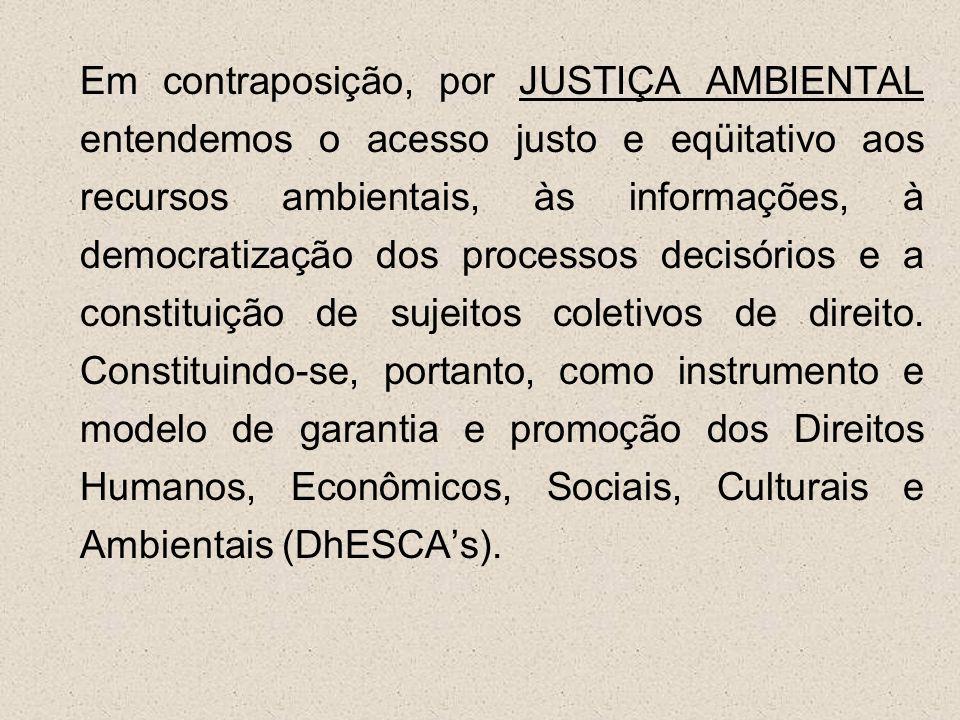 Em contraposição, por JUSTIÇA AMBIENTAL entendemos o acesso justo e eqüitativo aos recursos ambientais, às informações, à democratização dos processos