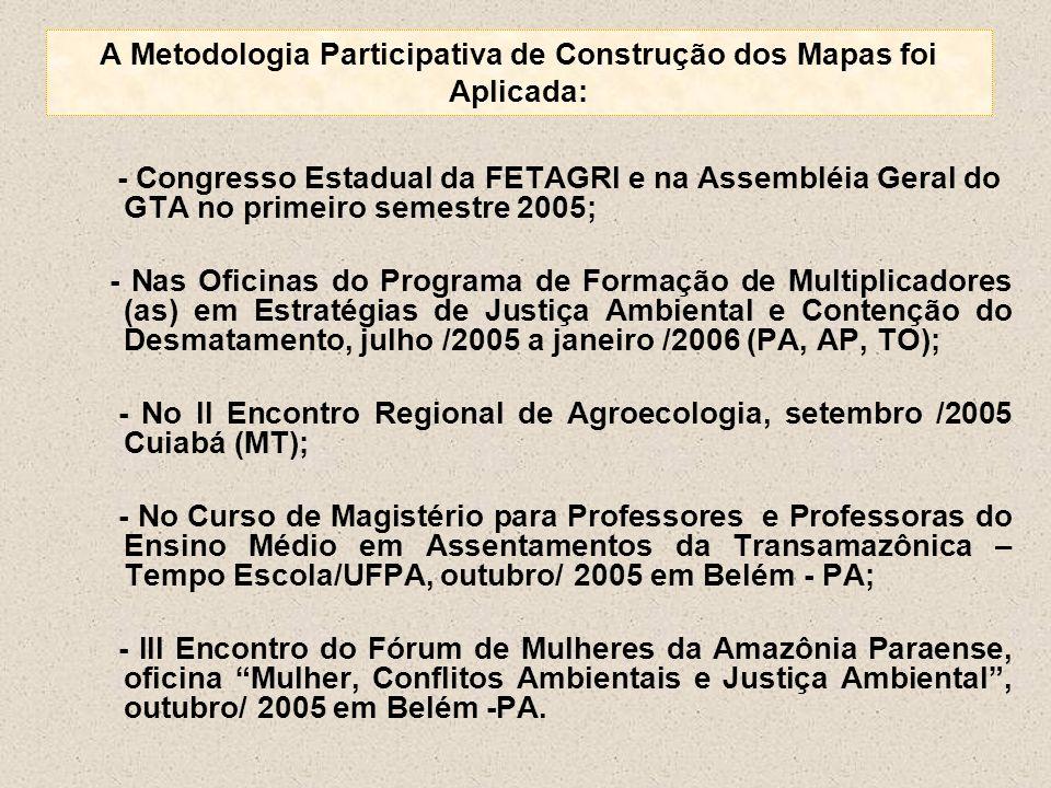 A Metodologia Participativa de Construção dos Mapas foi Aplicada: - Congresso Estadual da FETAGRI e na Assembléia Geral do GTA no primeiro semestre 20