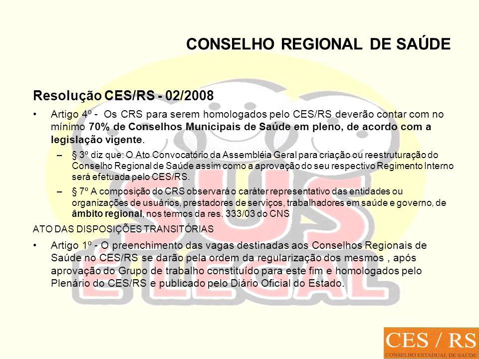 CONSELHO REGIONAL DE SAÚDE Resolução CES/RS - 02/2008 Artigo 4º - Os CRS para serem homologados pelo CES/RS deverão contar com no mínimo 70% de Conselhos Municipais de Saúde em pleno, de acordo com a legislação vigente.