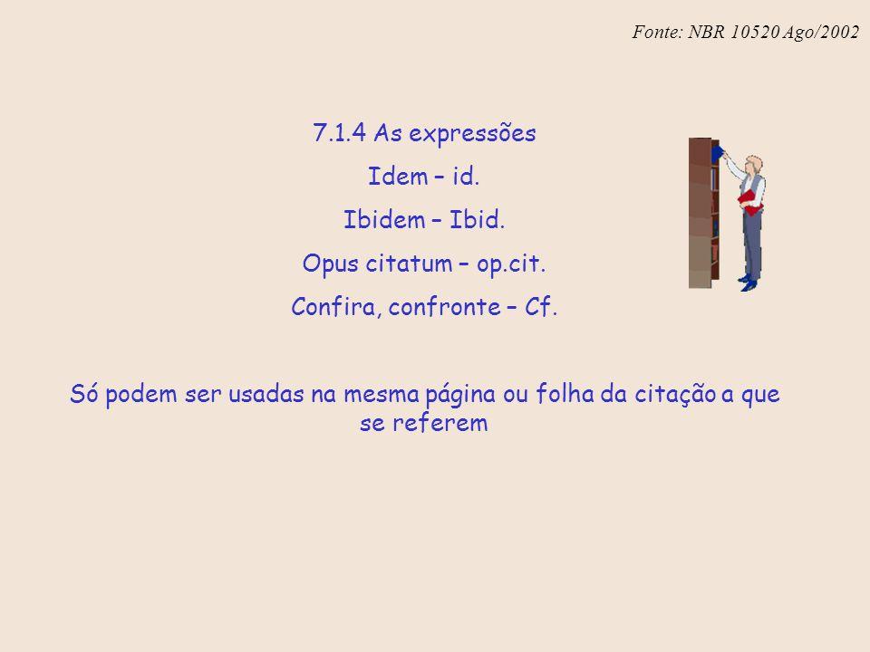 Fonte: NBR 6023 – Ago/2002 7.1.4 As expressões Idem – id. Ibidem – Ibid. Opus citatum – op.cit. Confira, confronte – Cf. Só podem ser usadas na mesma