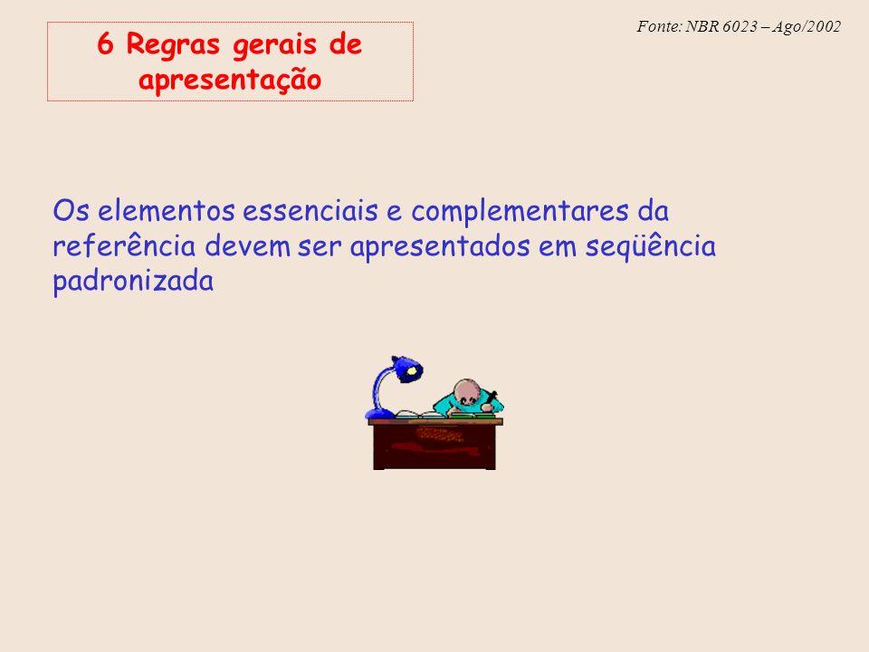 Fonte: NBR 6023 – Ago/2002 6 Regras gerais de apresentação Os elementos essenciais e complementares da referência devem ser apresentados em seqüência