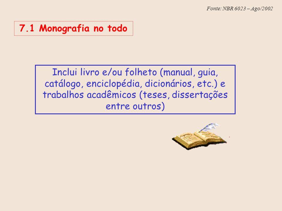 Fonte: NBR 6023 – Ago/2002 7.1 Monografia no todo Inclui livro e/ou folheto (manual, guia, catálogo, enciclopédia, dicionários, etc.) e trabalhos acad