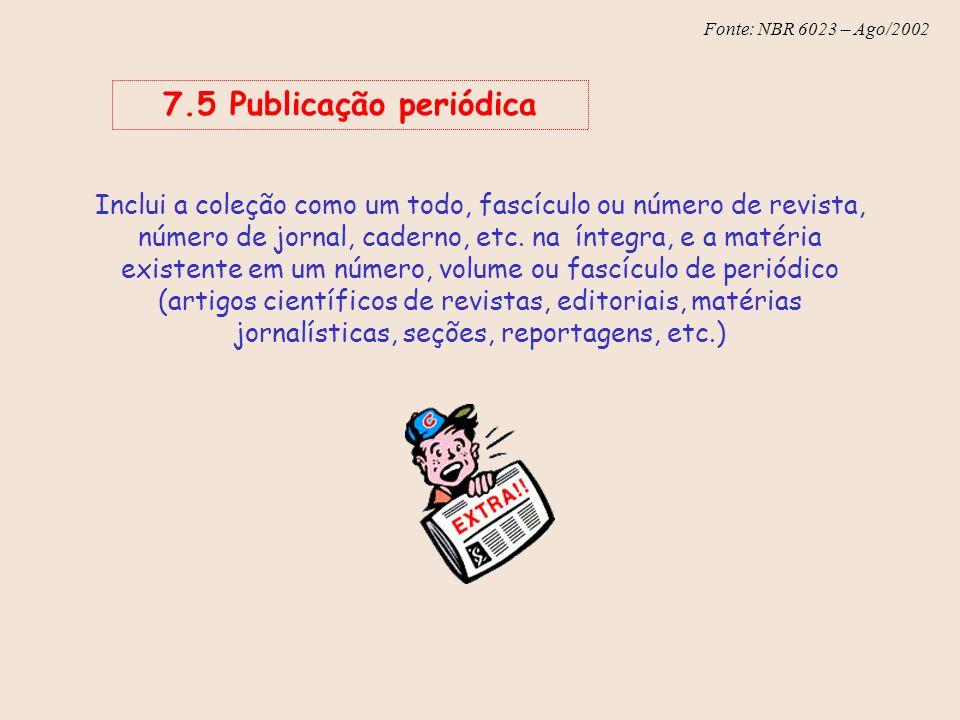 Fonte: NBR 6023 – Ago/2002 7.5 Publicação periódica Inclui a coleção como um todo, fascículo ou número de revista, número de jornal, caderno, etc. na