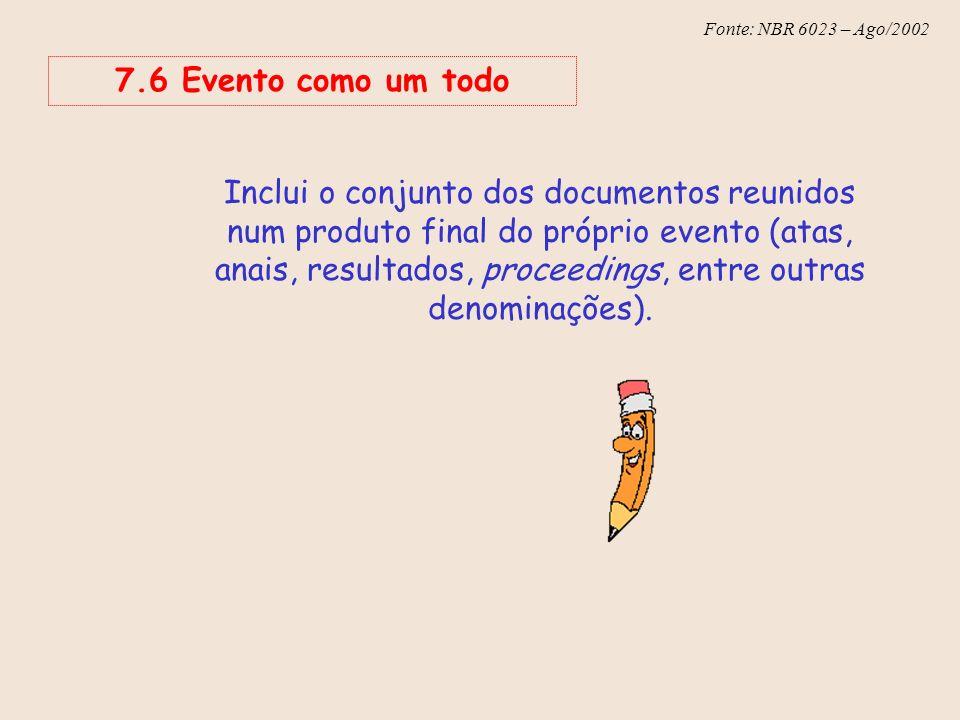 Fonte: NBR 6023 – Ago/2002 7.6 Evento como um todo Inclui o conjunto dos documentos reunidos num produto final do próprio evento (atas, anais, resulta