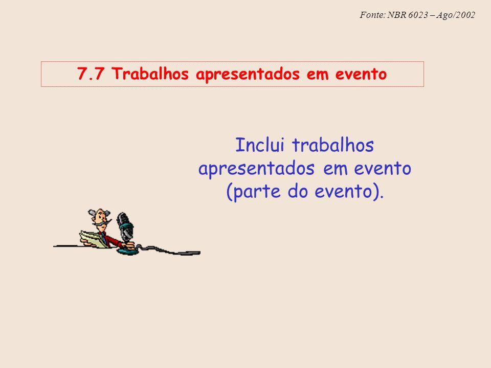 Fonte: NBR 6023 – Ago/2002 7.7 Trabalhos apresentados em evento Inclui trabalhos apresentados em evento (parte do evento).
