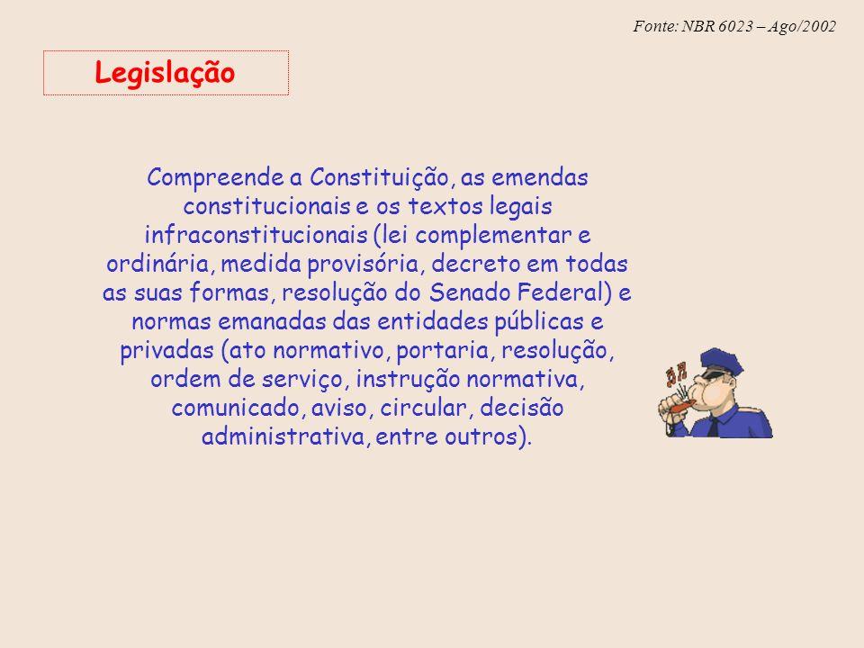 Fonte: NBR 6023 – Ago/2002 Legislação Compreende a Constituição, as emendas constitucionais e os textos legais infraconstitucionais (lei complementar