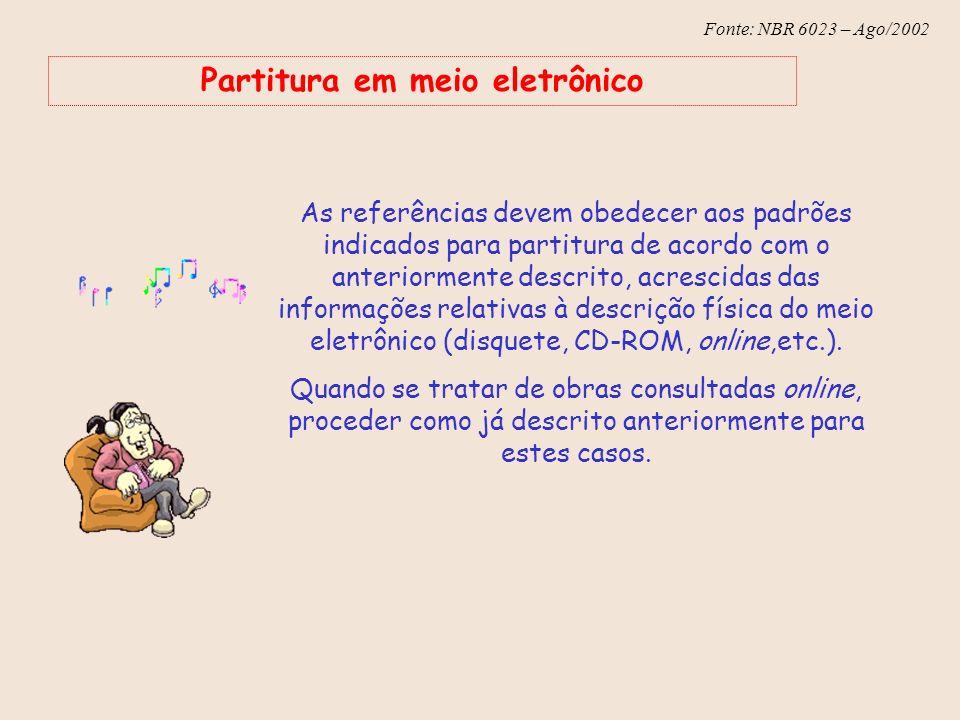 Fonte: NBR 6023 – Ago/2002 Partitura em meio eletrônico As referências devem obedecer aos padrões indicados para partitura de acordo com o anteriormen