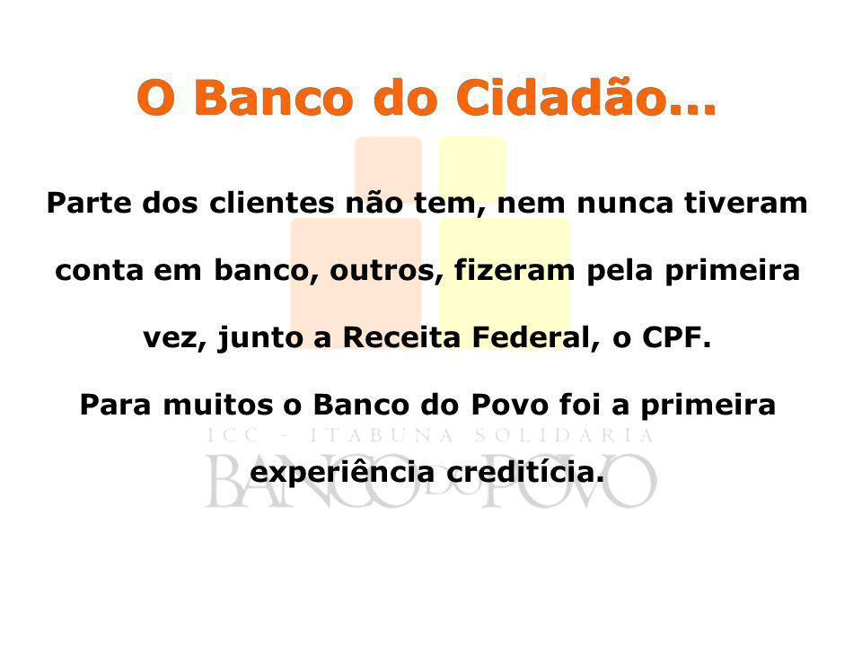 O Banco do Cidadão... Parte dos clientes não tem, nem nunca tiveram conta em banco, outros, fizeram pela primeira vez, junto a Receita Federal, o CPF.
