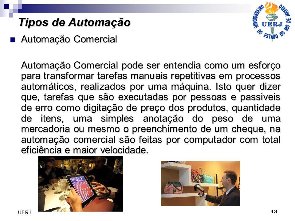 13 UERJ Tipos de Automação Automação Comercial Automação Comercial Automação Comercial pode ser entendia como um esforço para transformar tarefas manu