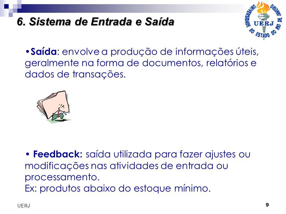 9 UERJ Saída : envolve a produção de informações úteis, geralmente na forma de documentos, relatórios e dados de transações. Feedback: saída utilizada