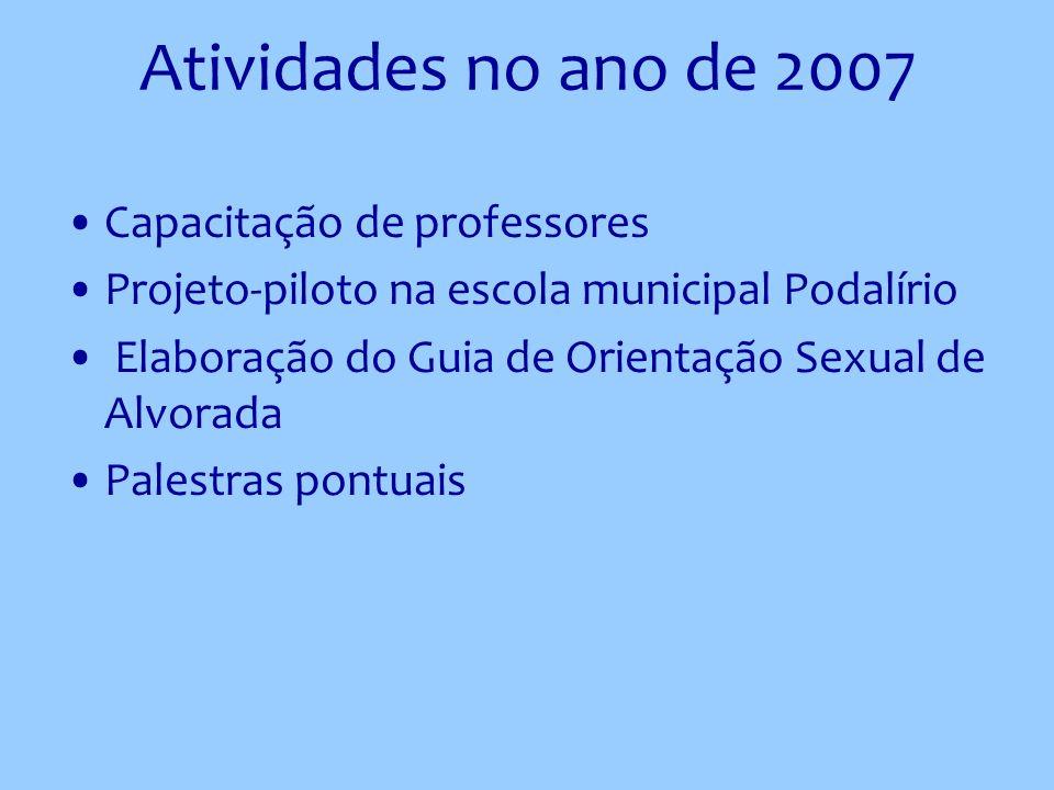 Atividades no ano de 2007 Capacitação de professores Projeto-piloto na escola municipal Podalírio Elaboração do Guia de Orientação Sexual de Alvorada