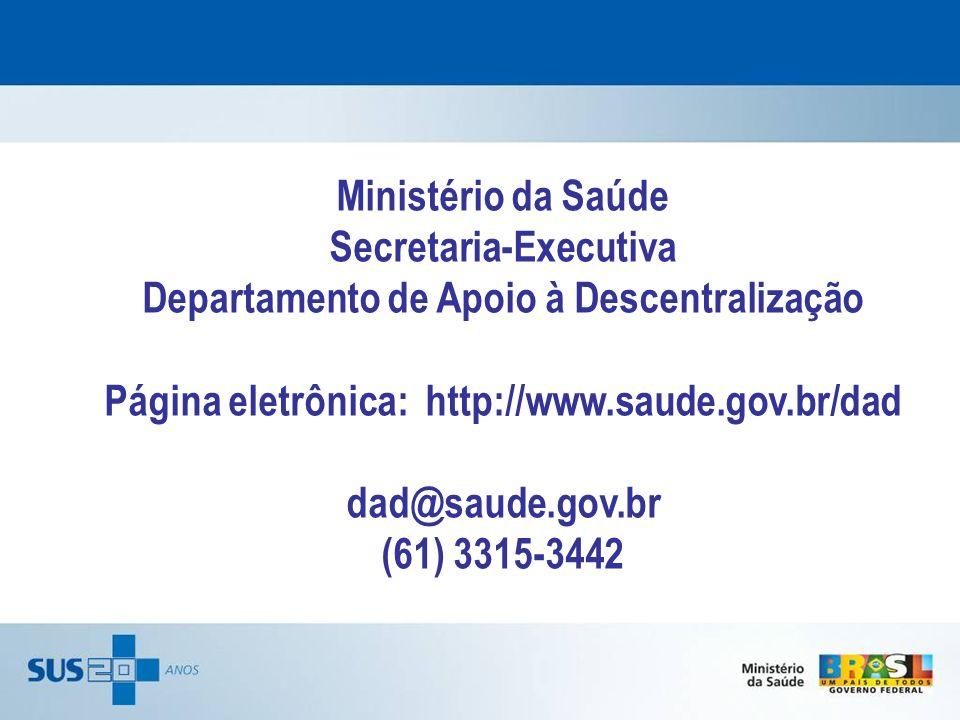 Ministério da Saúde Secretaria-Executiva Departamento de Apoio à Descentralização Página eletrônica: http://www.saude.gov.br/dad dad@saude.gov.br (61)