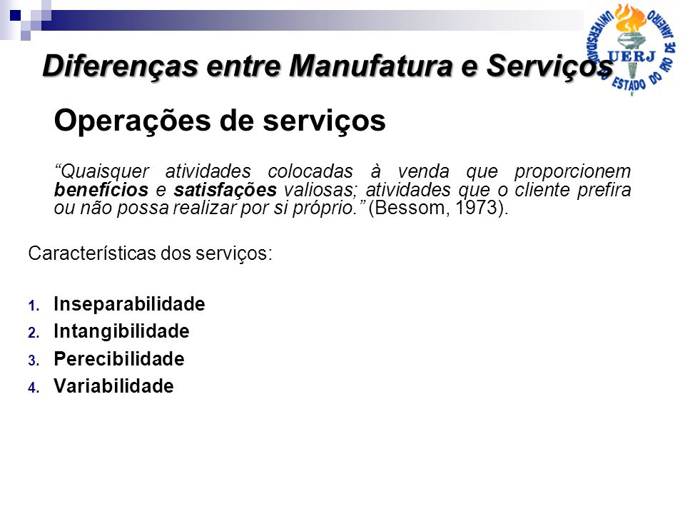 Operações de serviços Quaisquer atividades colocadas à venda que proporcionem benefícios e satisfações valiosas; atividades que o cliente prefira ou n