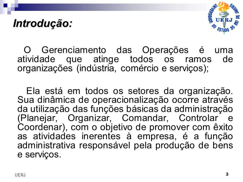 3 UERJ O Gerenciamento das Operações é uma atividade que atinge todos os ramos de organizações (indústria, comércio e serviços); Ela está em todos os