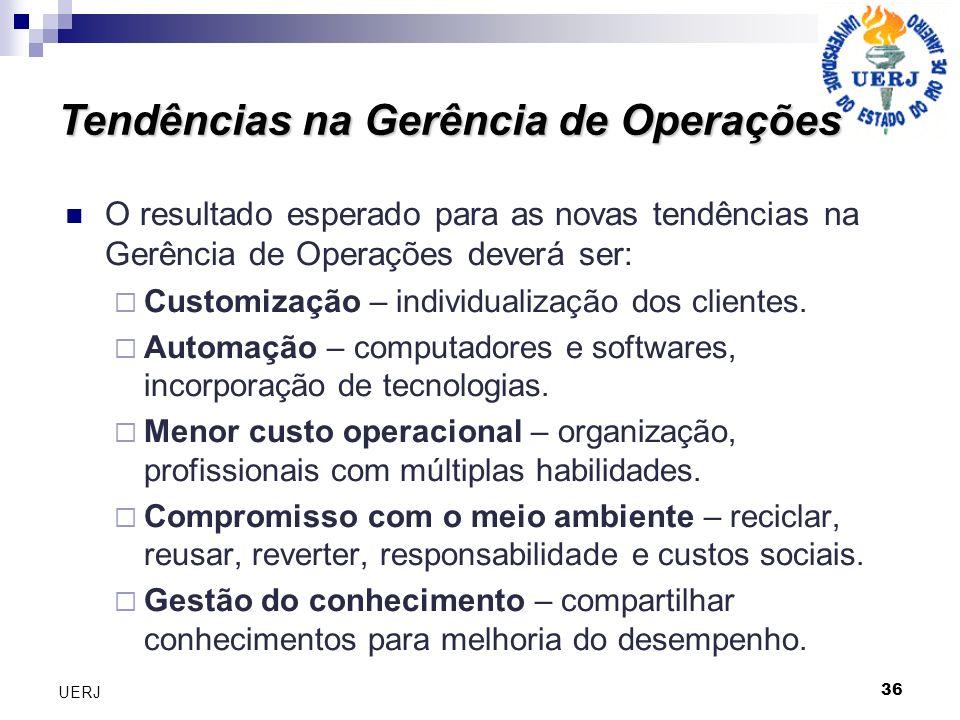 36 UERJ O resultado esperado para as novas tendências na Gerência de Operações deverá ser: Customização – individualização dos clientes. Automação – c