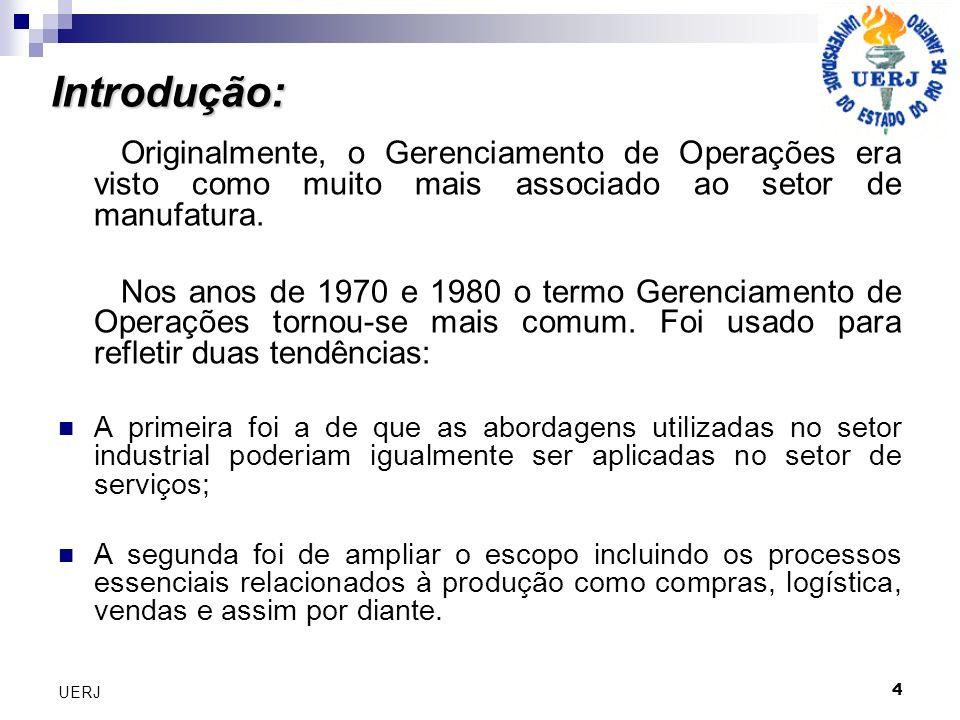 4 UERJ Introdução: Originalmente, o Gerenciamento de Operações era visto como muito mais associado ao setor de manufatura. Nos anos de 1970 e 1980 o t