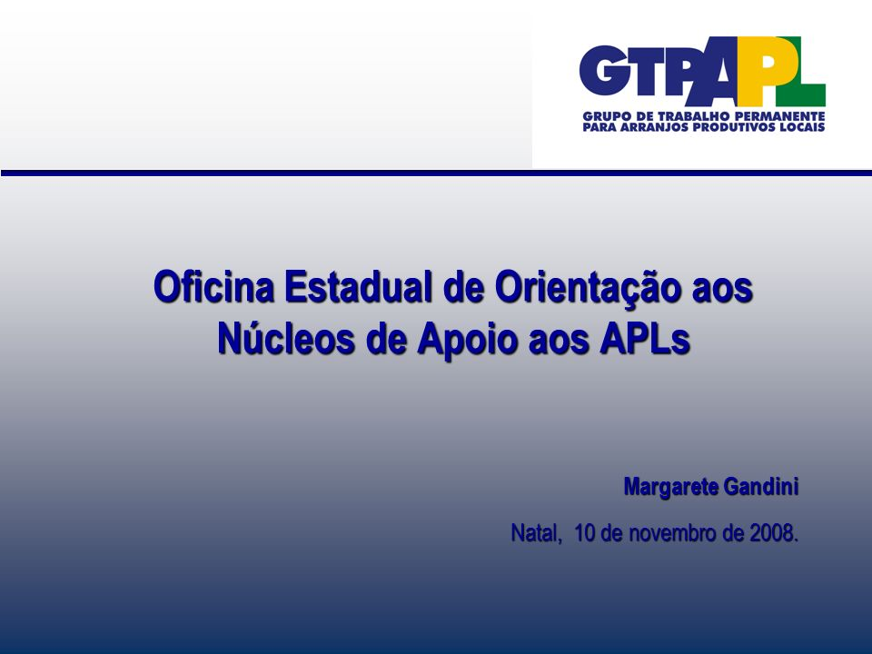 Oficina Estadual de Orientação aos Núcleos de Apoio aos APLs Margarete Gandini Natal, 10 de novembro de 2008.