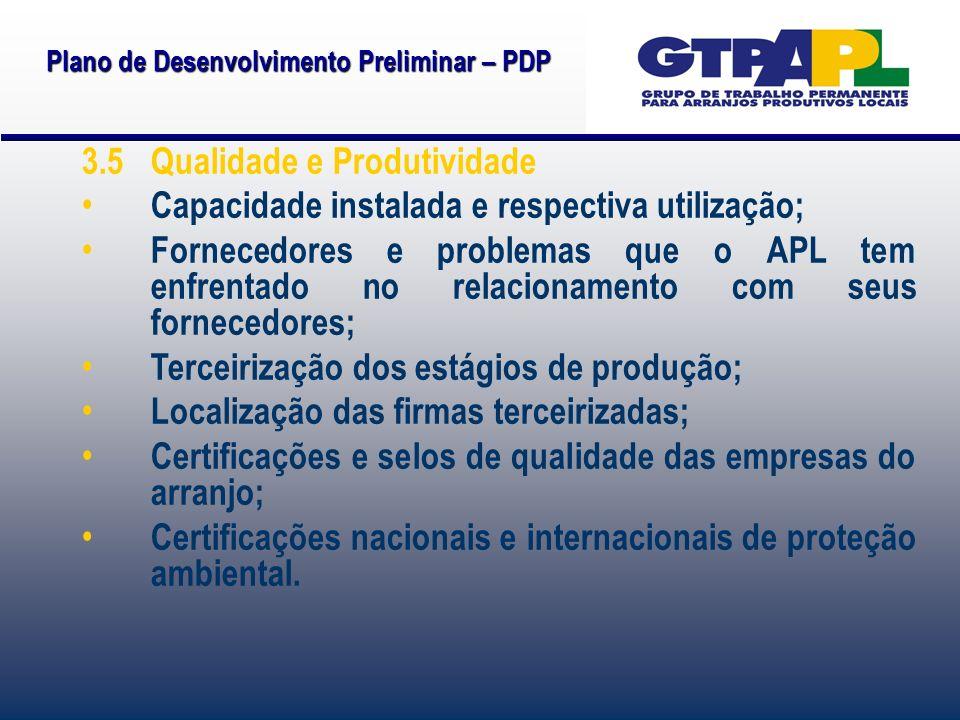 Plano de Desenvolvimento Preliminar – PDP 3.5 Qualidade e Produtividade Capacidade instalada e respectiva utilização; Fornecedores e problemas que o APL tem enfrentado no relacionamento com seus fornecedores; Terceirização dos estágios de produção; Localização das firmas terceirizadas; Certificações e selos de qualidade das empresas do arranjo; Certificações nacionais e internacionais de proteção ambiental.