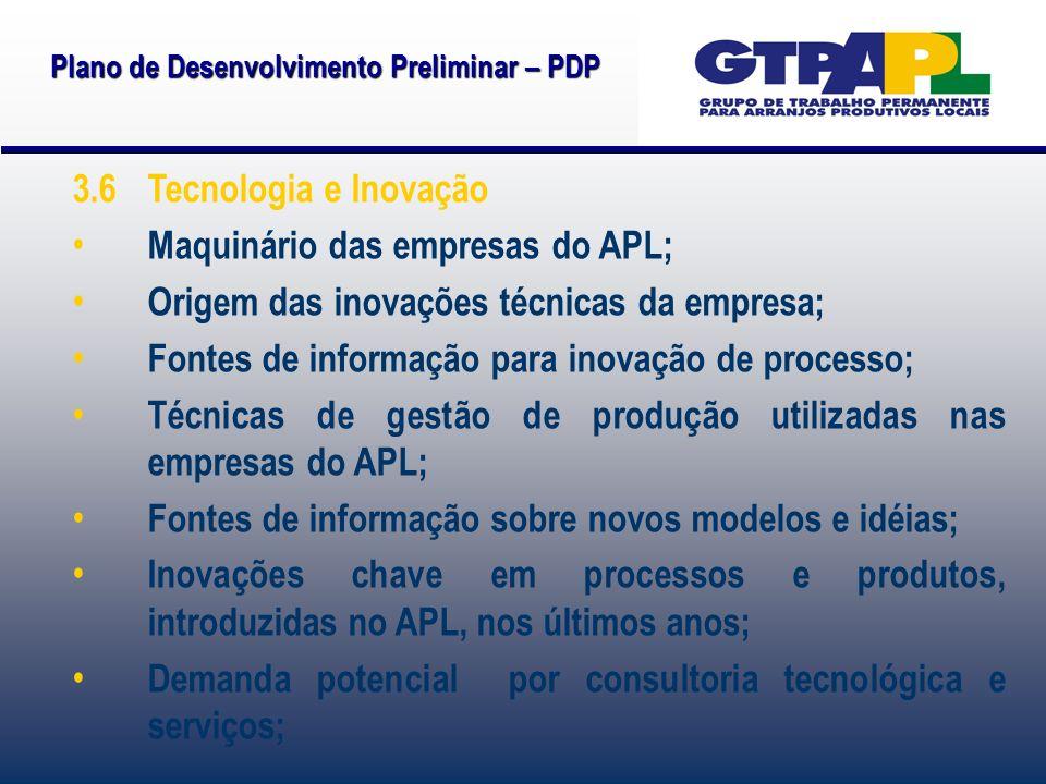 Plano de Desenvolvimento Preliminar – PDP 3.6 Tecnologia e Inovação Maquinário das empresas do APL; Origem das inovações técnicas da empresa; Fontes d
