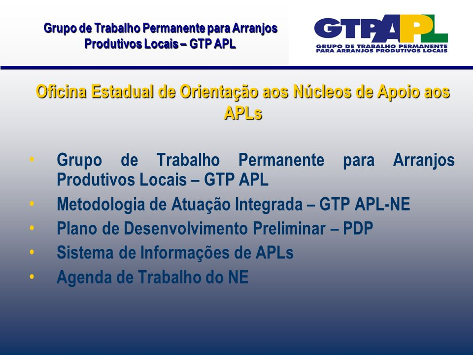 Oficina Estadual de Orientação aos Núcleos de Apoio aos APLs Grupo de Trabalho Permanente para Arranjos Produtivos Locais – GTP APL Metodologia de Atuação Integrada – GTP APL-NE Plano de Desenvolvimento Preliminar – PDP Sistema de Informações de APLs Agenda de Trabalho do NE Grupo de Trabalho Permanente para Arranjos Produtivos Locais – GTP APL