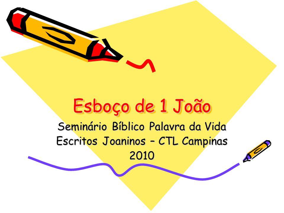 Esboço de 1 João Seminário Bíblico Palavra da Vida Escritos Joaninos – CTL Campinas 2010