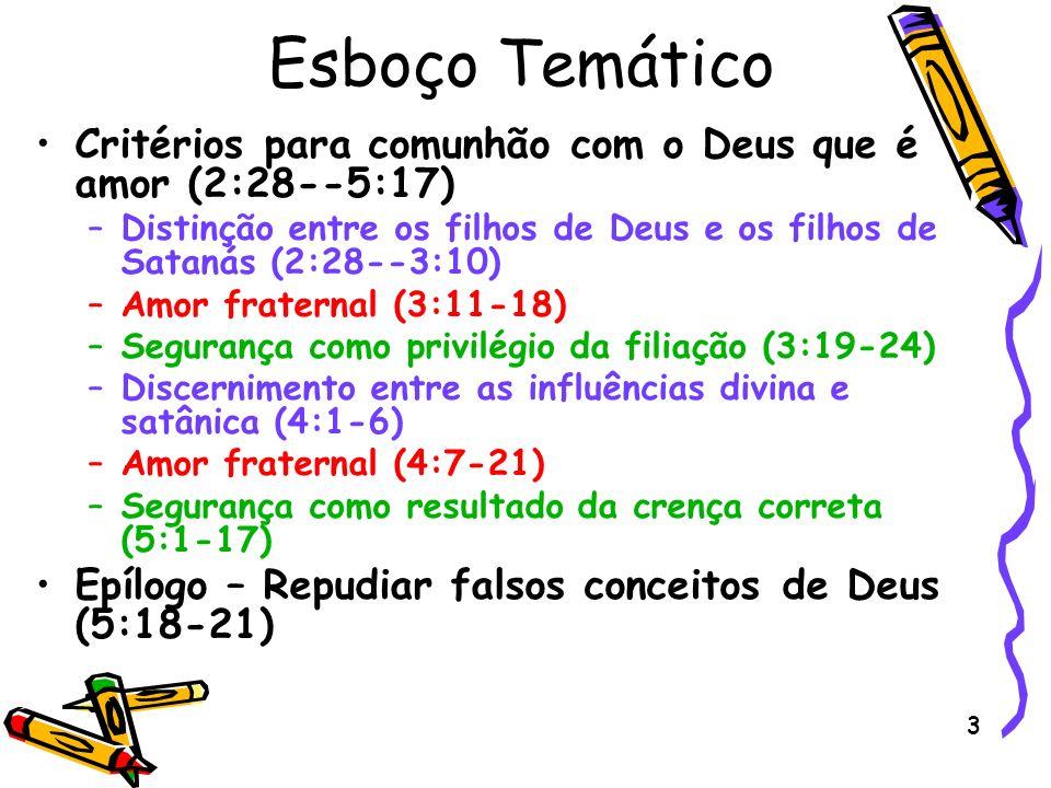 3 Esboço Temático Critérios para comunhão com o Deus que é amor (2:28--5:17) –Distinção entre os filhos de Deus e os filhos de Satanás (2:28--3:10) –A