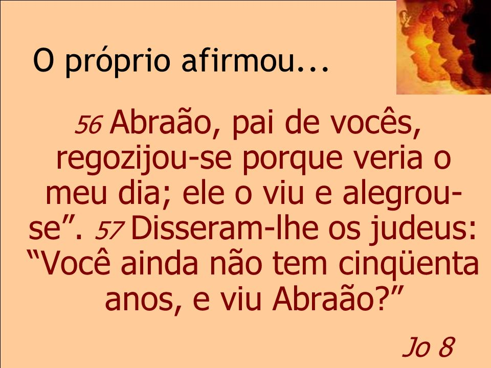 O próprio afirmou... Jo 8 56 Abraão, pai de vocês, regozijou-se porque veria o meu dia; ele o viu e alegrou- se. 57 Disseram-lhe os judeus: Você ainda